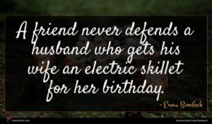 Erma Bombeck quote : A friend never defends ...
