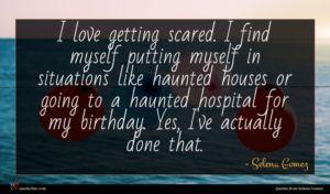 Selena Gomez quote : I love getting scared ...