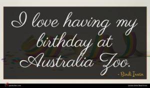 Bindi Irwin quote : I love having my ...