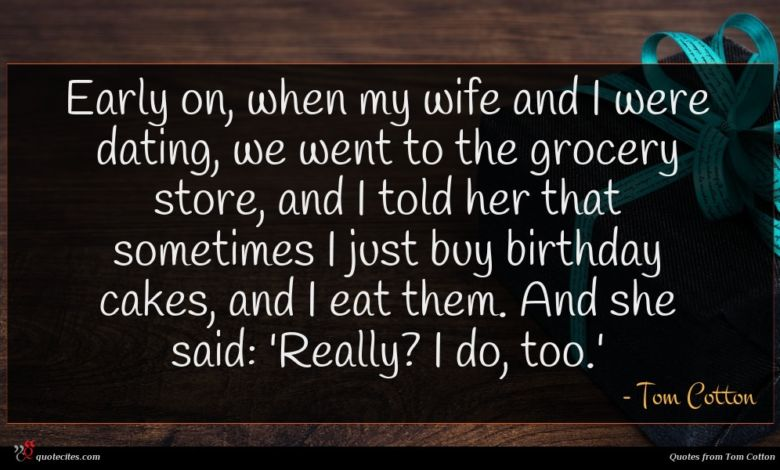 Early on, when my wife and I were dating, we went to the grocery store, and I told her that sometimes I just buy birthday cakes, and I eat them. And she said: 'Really? I do, too.'