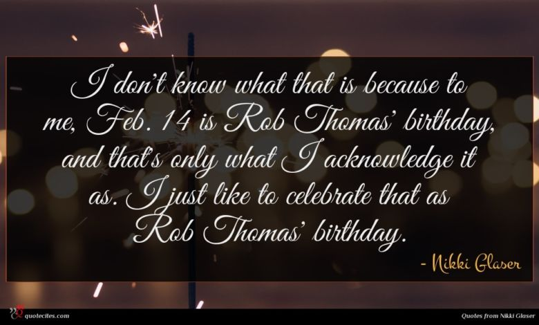 I don't know what that is because to me, Feb. 14 is Rob Thomas' birthday, and that's only what I acknowledge it as. I just like to celebrate that as Rob Thomas' birthday.