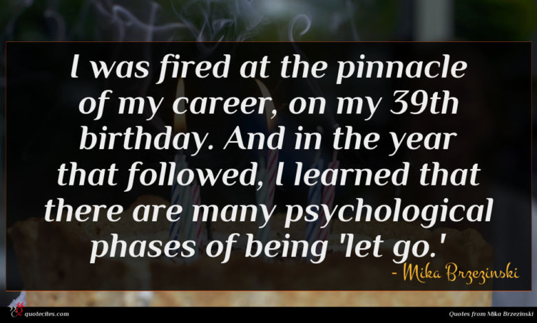 I was fired at the pinnacle of my career, on my 39th birthday. And in the year that followed, I learned that there are many psychological phases of being 'let go.'