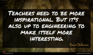 Bruce Dickinson quote : Teachers need to be ...