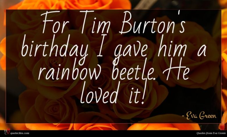 For Tim Burton's birthday I gave him a rainbow beetle. He loved it!