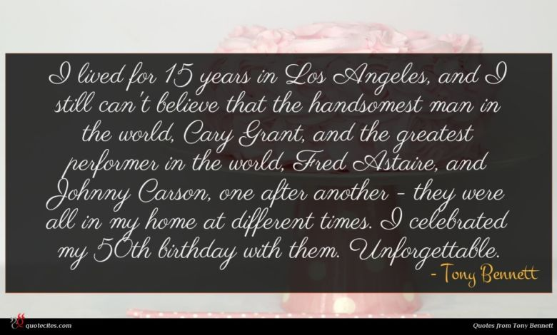 I lived for 15 years in Los Angeles, and I still can't believe that the handsomest man in the world, Cary Grant, and the greatest performer in the world, Fred Astaire, and Johnny Carson, one after another - they were all in my home at different times. I celebrated my 50th birthday with them. Unforgettable.