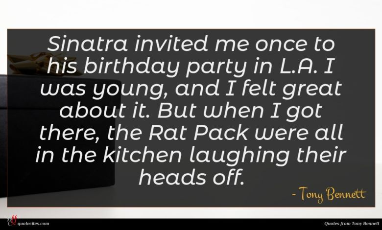 Sinatra invited me once to his birthday party in L.A. I was young, and I felt great about it. But when I got there, the Rat Pack were all in the kitchen laughing their heads off.