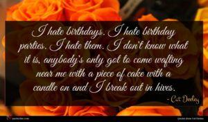 Cat Deeley quote : I hate birthdays I ...
