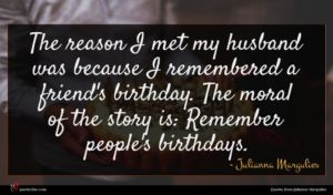 Julianna Margulies quote : The reason I met ...