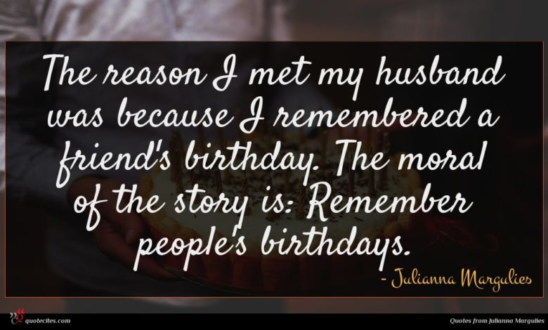 The reason I met my husband was because I remembered a friend's birthday. The moral of the story is: Remember people's birthdays.