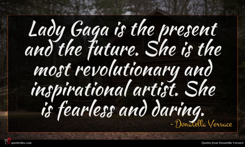 Lady Gaga is the present and the future. She is the most revolutionary and inspirational artist. She is fearless and daring.