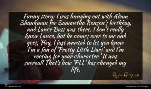 Ryan Guzman quote : Funny story I was ...