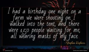 Stephen Hopkins quote : I had a birthday ...