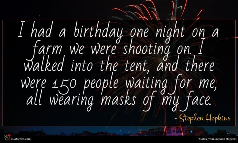 I had a birthday one night on a farm we were shooting on. I walked into the tent, and there were 150 people waiting for me, all wearing masks of my face.