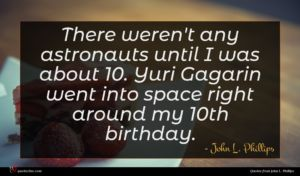 John L. Phillips quote : There weren't any astronauts ...