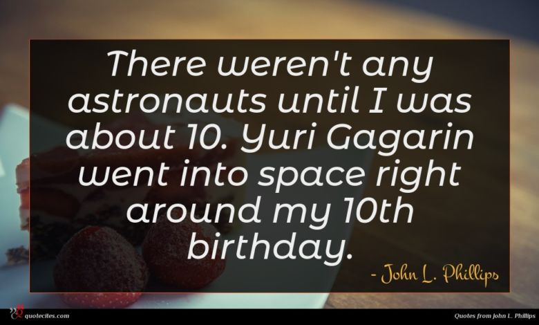 There weren't any astronauts until I was about 10. Yuri Gagarin went into space right around my 10th birthday.