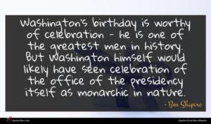 Ben Shapiro quote : Washington's birthday is worthy ...