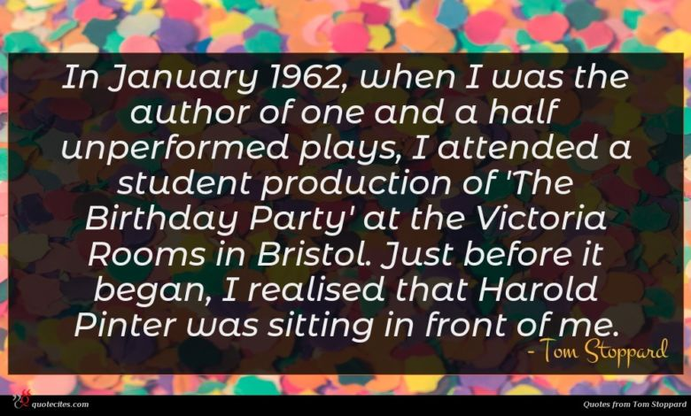 In January 1962, when I was the author of one and a half unperformed plays, I attended a student production of 'The Birthday Party' at the Victoria Rooms in Bristol. Just before it began, I realised that Harold Pinter was sitting in front of me.