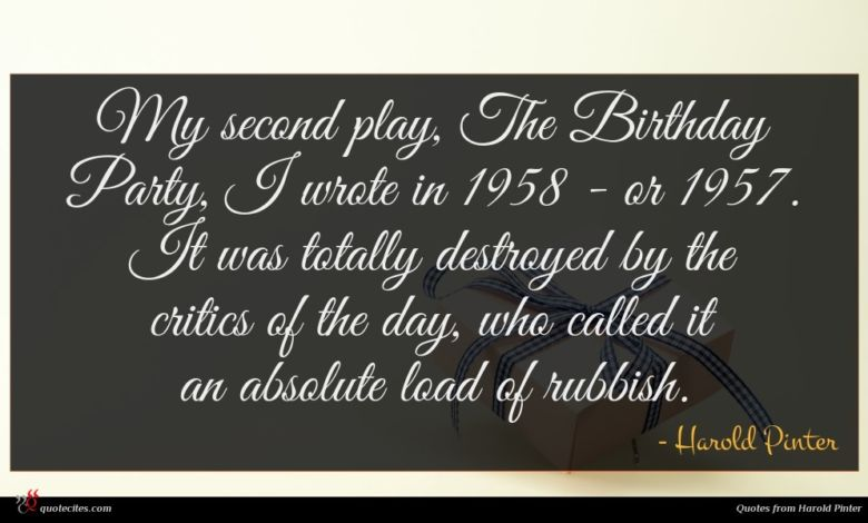 My second play, The Birthday Party, I wrote in 1958 - or 1957. It was totally destroyed by the critics of the day, who called it an absolute load of rubbish.