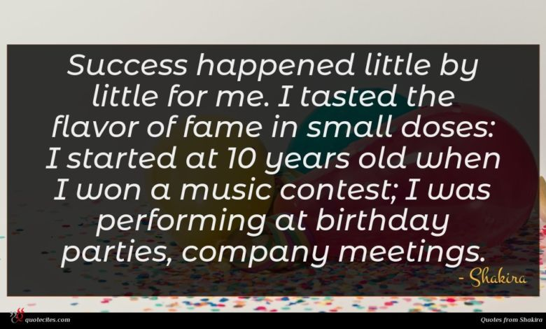 Success happened little by little for me. I tasted the flavor of fame in small doses: I started at 10 years old when I won a music contest; I was performing at birthday parties, company meetings.