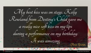 Chris Brown quote : My best kiss was ...