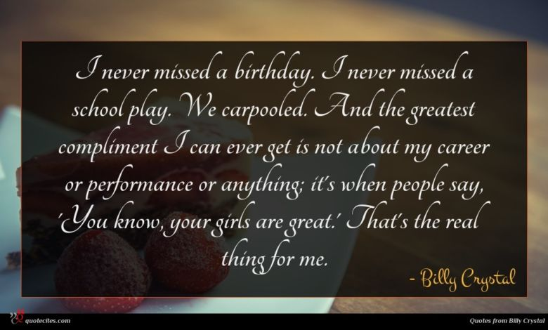 I never missed a birthday. I never missed a school play. We carpooled. And the greatest compliment I can ever get is not about my career or performance or anything; it's when people say, 'You know, your girls are great.' That's the real thing for me.