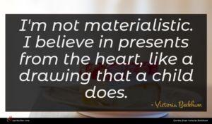 Victoria Beckham quote : I'm not materialistic I ...