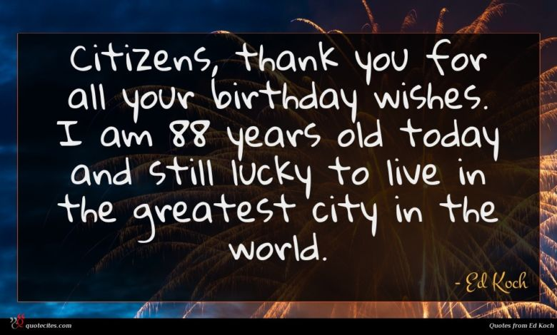 Citizens, thank you for all your birthday wishes. I am 88 years old today and still lucky to live in the greatest city in the world.