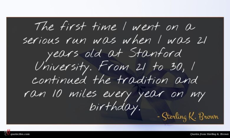 The first time I went on a serious run was when I was 21 years old at Stanford University. From 21 to 30, I continued the tradition and ran 10 miles every year on my birthday.
