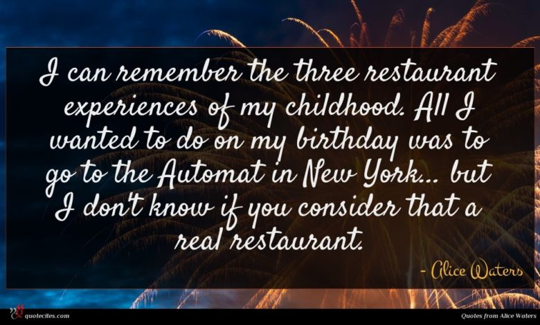 I can remember the three restaurant experiences of my childhood. All I wanted to do on my birthday was to go to the Automat in New York... but I don't know if you consider that a real restaurant.