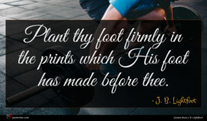 J. B. Lightfoot quote : Plant thy foot firmly ...
