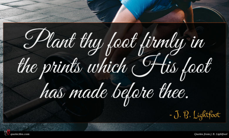 Plant thy foot firmly in the prints which His foot has made before thee.