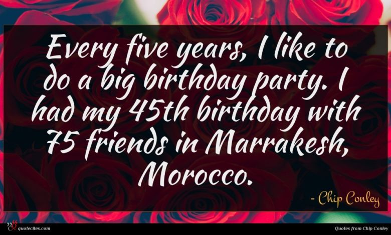 Every five years, I like to do a big birthday party. I had my 45th birthday with 75 friends in Marrakesh, Morocco.