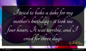 Rachael Ray quote : I tried to bake ...