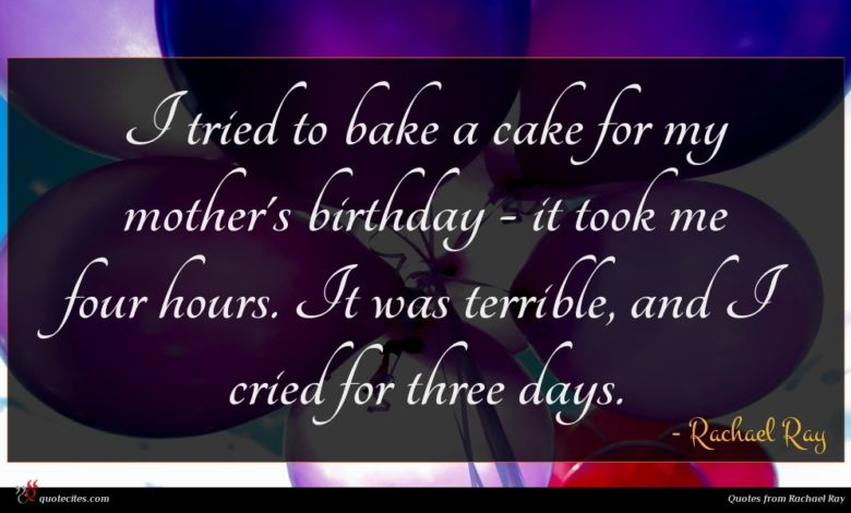 I tried to bake a cake for my mother's birthday - it took me four hours. It was terrible, and I cried for three days.