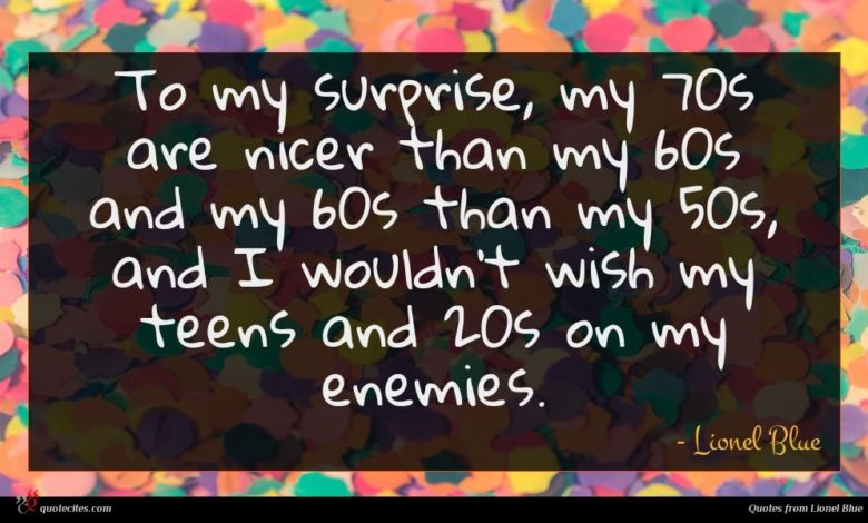 To my surprise, my 70s are nicer than my 60s and my 60s than my 50s, and I wouldn't wish my teens and 20s on my enemies.
