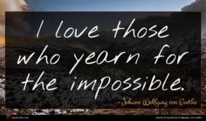 Johann Wolfgang von Goethe quote : I love those who ...