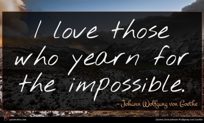 I love those who yearn for the impossible.