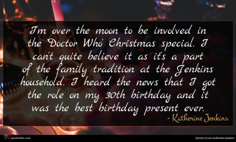 I'm over the moon to be involved in the 'Doctor Who' Christmas special. I can't quite believe it as it's a part of the family tradition at the Jenkins household. I heard the news that I got the role on my 30th birthday and it was the best birthday present ever.