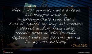 Charli XCX quote : When I was younger ...
