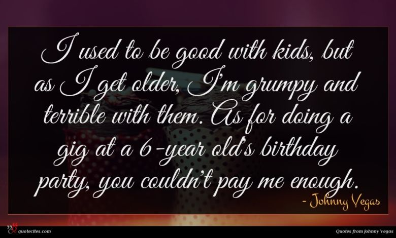 I used to be good with kids, but as I get older, I'm grumpy and terrible with them. As for doing a gig at a 6-year old's birthday party, you couldn't pay me enough.