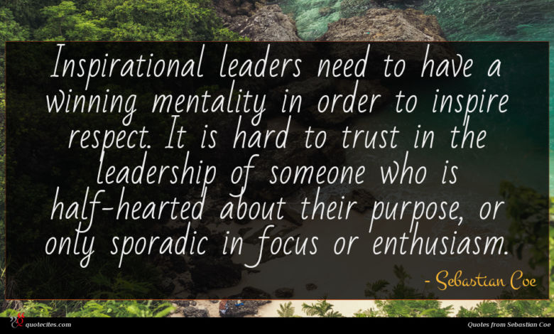Inspirational leaders need to have a winning mentality in order to inspire respect. It is hard to trust in the leadership of someone who is half-hearted about their purpose, or only sporadic in focus or enthusiasm.