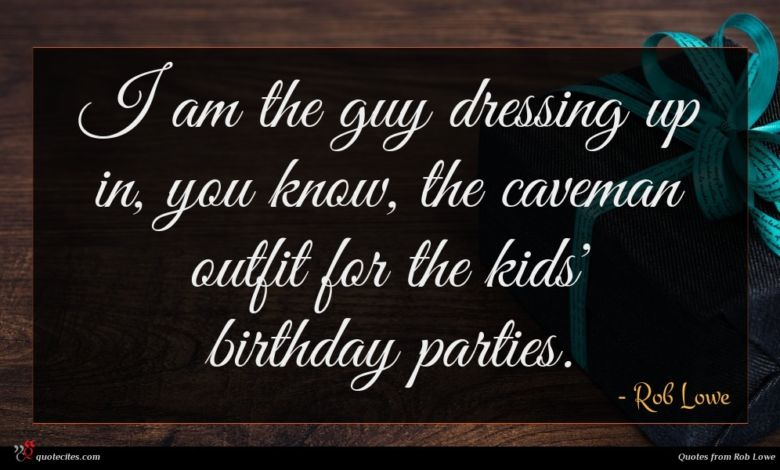 I am the guy dressing up in, you know, the caveman outfit for the kids' birthday parties.