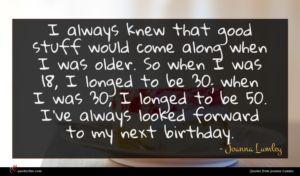 Joanna Lumley quote : I always knew that ...