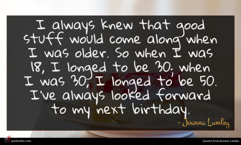 I always knew that good stuff would come along when I was older. So when I was 18, I longed to be 30; when I was 30, I longed to be 50. I've always looked forward to my next birthday.