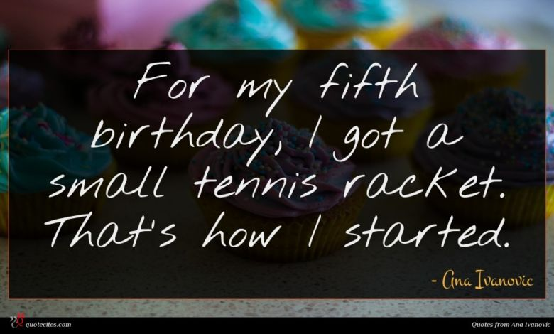 For my fifth birthday, I got a small tennis racket. That's how I started.