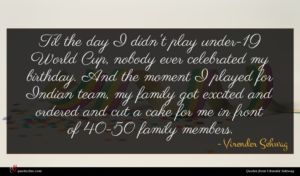 Virender Sehwag quote : Til the day I ...