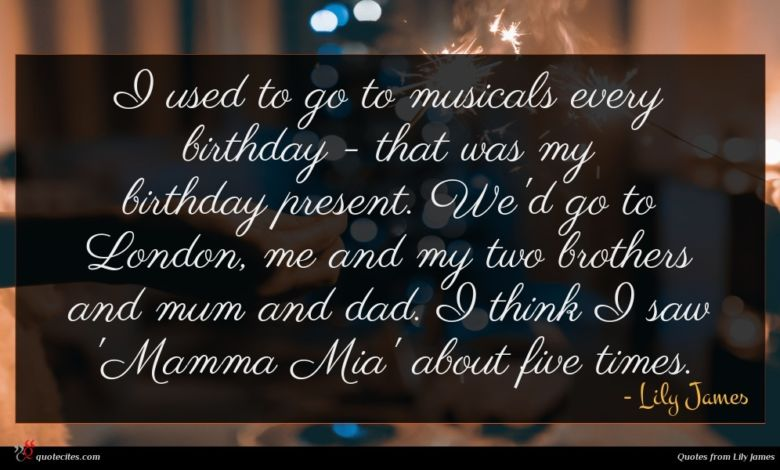 I used to go to musicals every birthday - that was my birthday present. We'd go to London, me and my two brothers and mum and dad. I think I saw 'Mamma Mia' about five times.