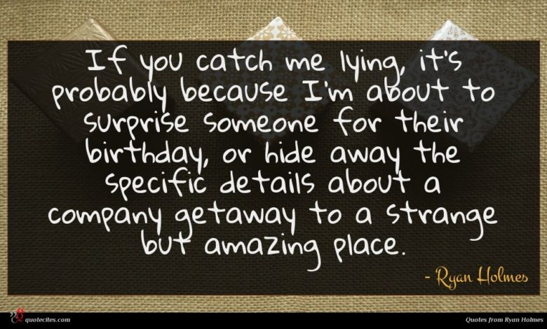 If you catch me lying, it's probably because I'm about to surprise someone for their birthday, or hide away the specific details about a company getaway to a strange but amazing place.