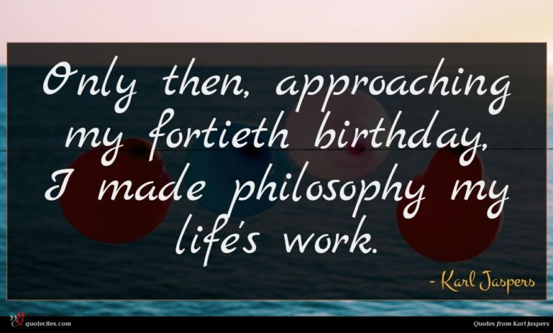Only then, approaching my fortieth birthday, I made philosophy my life's work.