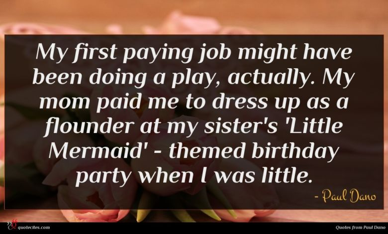 My first paying job might have been doing a play, actually. My mom paid me to dress up as a flounder at my sister's 'Little Mermaid' - themed birthday party when I was little.